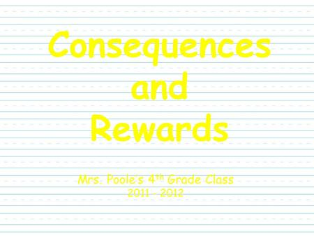 Consequences and Rewards Mrs. Poole's 4 th Grade Class 2011 - 2012.