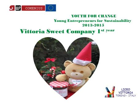 LICEO VITTORIA TORINO - ITALY YOUTH FOR CHANGE Young Entrepreneurs for Sustainability 2013-2015 Vittoria Sweet Company 1 st year.