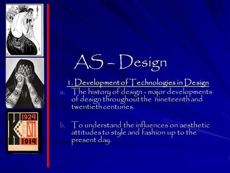 AS – Design 1. Development of Technologies in Design a. The history of design - major developments of design throughout the nineteenth and twentieth centuries.