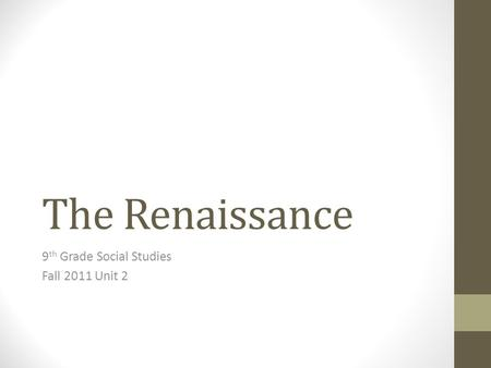 The Renaissance 9 th Grade Social Studies Fall 2011 Unit 2.