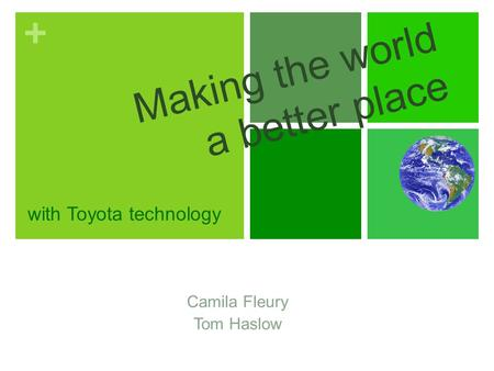 + Making the world a better place Camila Fleury Tom Haslow with Toyota technology.