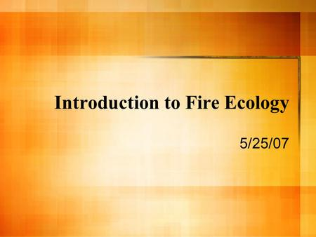 Introduction to Fire Ecology 5/25/07. What is Fire? Rapid oxidation reaction in which heat and light are produced. Exothermic Three ingredients – Fuel.