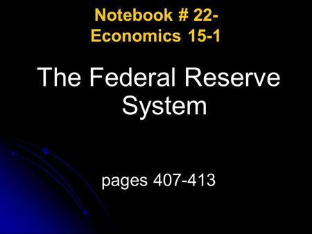 Notebook # 22- Economics 15-1 The Federal Reserve System pages 407-413.
