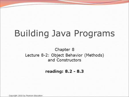 Copyright 2010 by Pearson Education Building Java Programs Chapter 8 Lecture 8-2: Object Behavior (Methods) and Constructors reading: 8.2 - 8.3.