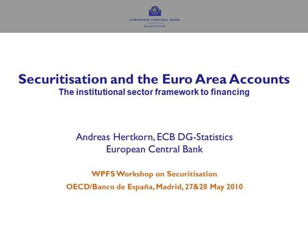 1 Securitisation and the Euro Area Accounts The institutional sector framework to financing Andreas Hertkorn, ECB DG-Statistics European Central Bank WPFS.