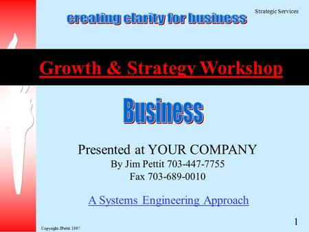 Copyright JPettit 1997 Strategic Services 1 A Systems Engineering Approach Presented at YOUR COMPANY By Jim Pettit 703-447-7755 Fax 703-689-0010 Growth.