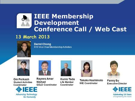 IEEE Membership Development Conference Call / Web Cast 13 March 2013 Darrel Chong R10 Vice Chair Membership Activities Om Perkash Student Activities Coordinator.