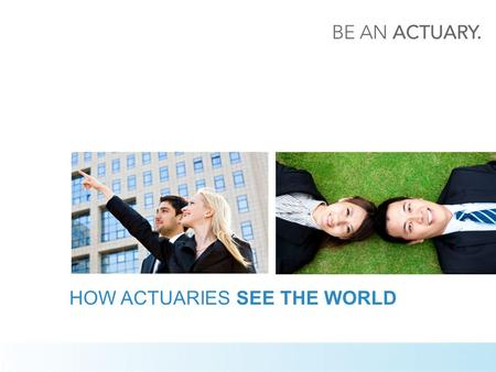 HOW ACTUARIES SEE THE WORLD. 2 WHAT IS AN ACTUARY?