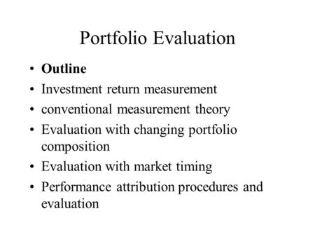 Portfolio Evaluation Outline Investment return measurement conventional measurement theory Evaluation with changing portfolio composition Evaluation with.