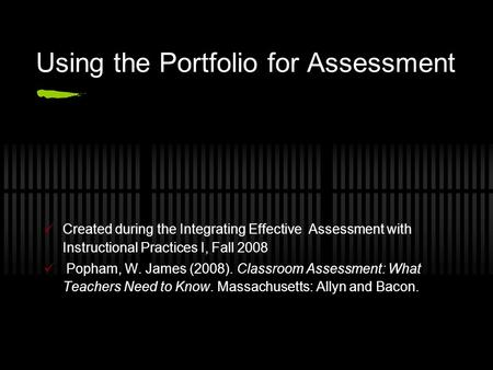 Using the Portfolio for Assessment Created during the Integrating Effective Assessment with Instructional Practices I, Fall 2008 Popham, W. James (2008).