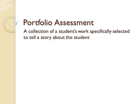 Portfolio Assessment A collection of a student's work specifically selected to tell a story about the student.