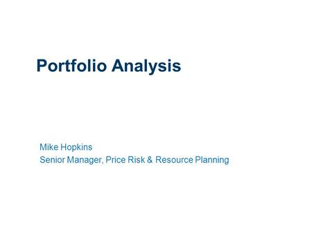 1 Portfolio Analysis Mike Hopkins Senior Manager, Price Risk & Resource Planning.