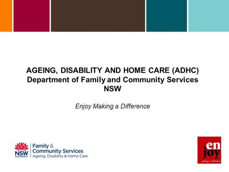 AGEING, DISABILITY AND HOME CARE (ADHC) Department of Family and Community Services NSW Enjoy Making a Difference.