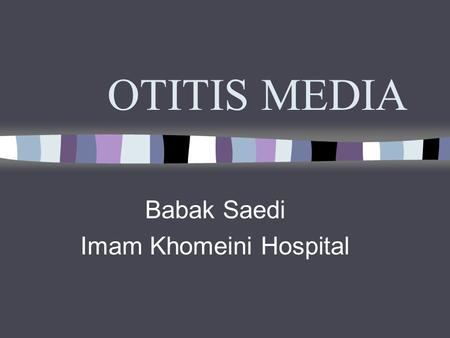 OTITIS MEDIA Babak Saedi Imam Khomeini Hospital. OTITIS MEDIA Definition: Presence of a middle ear infection Acute Otitis Media: occurrence of bacterial.