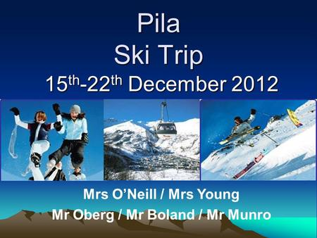 Pila Ski Trip 15 th -22 th December 2012 Mrs O'Neill / Mrs Young Mr Oberg / Mr Boland / Mr Munro.