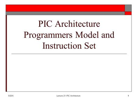 9/20/6Lecture 21 -PIC Architecture1 PIC Architecture Programmers Model and Instruction Set.