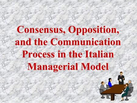 Consensus, Opposition, and the Communication Process in the Italian Managerial Model.