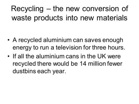 Recycling – the new conversion of waste products into new materials A recycled aluminium can saves enough energy to run a television for three hours. If.