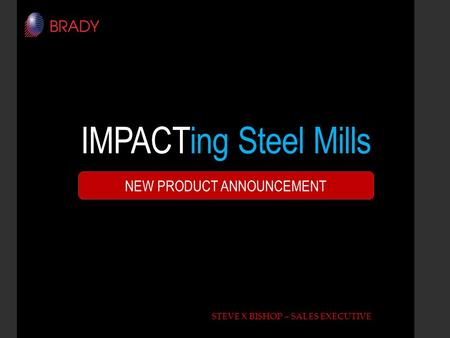 IMPACTing Steel Mills STEVE X BISHOP – SALES EXECUTIVE NEW PRODUCT ANNOUNCEMENT.