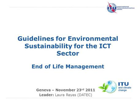 International Telecommunication Union Guidelines for Environmental Sustainability for the ICT Sector End of Life Management Geneva – November 23 rd 2011.