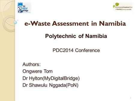 Polytechnic of Namibia PDC2014 Conference Authors: Ongwere Tom Dr Hylton(MyDigitalBridge) Dr Shawulu Nggada(PoN) 1 e-Waste Assessment in Namibia.