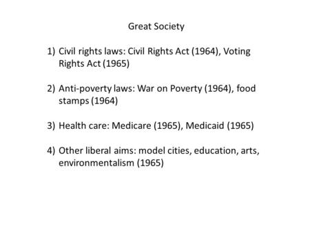 Great Society 1)Civil rights laws: Civil Rights Act (1964), Voting Rights Act (1965) 2)Anti-poverty laws: War on Poverty (1964), food stamps (1964) 3)Health.
