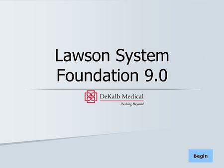 Begin Lawson System Foundation 9.0. Contents: This online training module provides an introduction to the main features of the Lawson System Foundation.