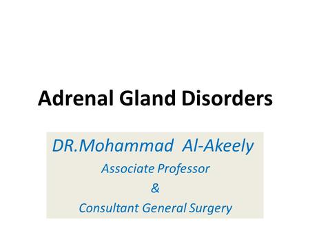 Adrenal Gland Disorders DR.Mohammad Al-Akeely Associate Professor & Consultant General Surgery.