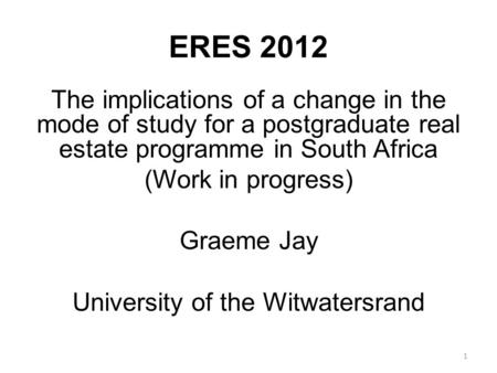 ERES 2012 The implications of a change in the mode of study for a postgraduate real estate programme in South Africa (Work in progress) Graeme Jay University.