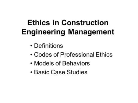 Ethics in Construction Engineering Management Definitions Codes of Professional Ethics Models of Behaviors Basic Case Studies.