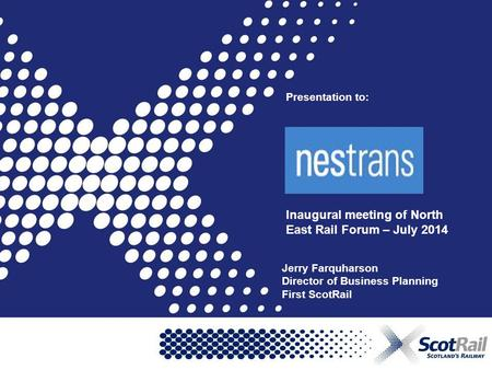 Presentation to: Inaugural meeting of North East Rail Forum – July 2014 Jerry Farquharson Director of Business Planning First ScotRail.