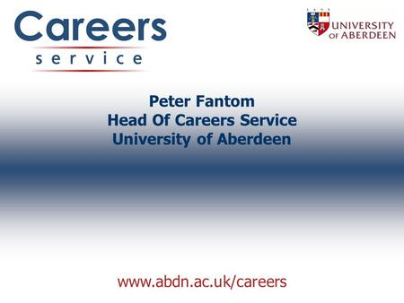 Www.abdn.ac.uk/careers Peter Fantom Head Of Careers Service University of Aberdeen.