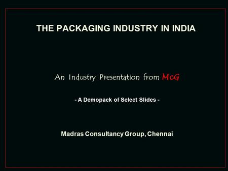 THE PACKAGING INDUSTRY IN INDIA An Industry Presentation from McG Madras Consultancy Group, Chennai - A Demopack of Select Slides -