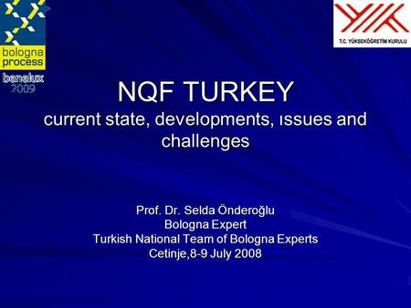 NQF TURKEY current state, developments, ıssues and challenges Prof. Dr. Selda Önderoğlu Bologna Expert Turkish National Team of Bologna Experts Cetinje,8-9.