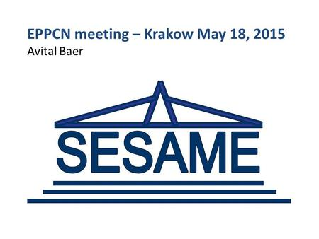 EPPCN meeting – Krakow May 18, 2015 Avital Baer. SESAME – Synchrotron-Light for Experimental Science and Applications in the Middle East Allaan, Jordan.