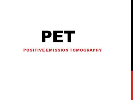 PET POSITIVE EMISSION TOMOGRAPHY. WHAT IS IT? Small amounts of radionuclides (radioactive material) are injected into the body The radionuclides produce.
