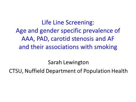 Life Line Screening: Age and gender specific prevalence of AAA, PAD, carotid stenosis and AF and their associations with smoking Sarah Lewington CTSU,