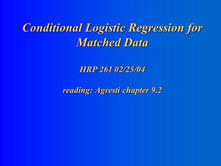 Conditional Logistic Regression for Matched Data HRP 261 02/25/04 reading: Agresti chapter 9.2.