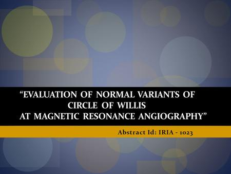 """EVALUATION OF NORMAL VARIANTS OF CIRCLE OF WILLIS AT MAGNETIC RESONANCE ANGIOGRAPHY"" Abstract Id: IRIA - 1023."