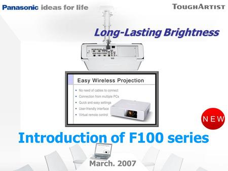 NEW March. 2007 Long-Lasting Brightness Introduction of F100 series.