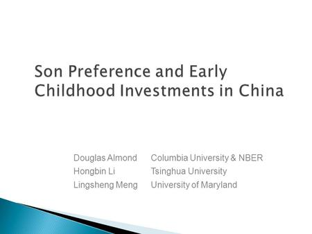 Son Preference and Early Childhood Investments in China Douglas AlmondColumbia University & NBER Hongbin LiTsinghua University Lingsheng MengUniversity.