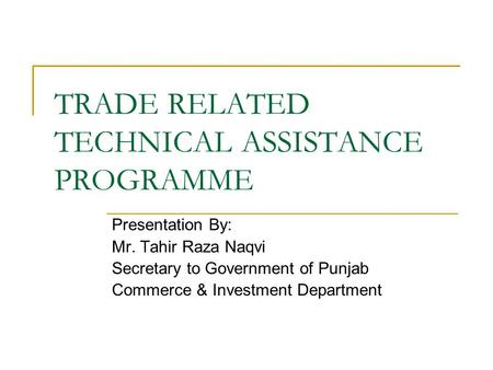 TRADE RELATED TECHNICAL ASSISTANCE PROGRAMME Presentation By: Mr. Tahir Raza Naqvi Secretary to Government of Punjab Commerce & Investment Department.