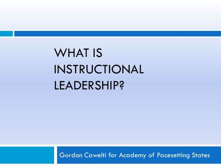 WHAT IS INSTRUCTIONAL LEADERSHIP? Gordon Cawelti for Academy of Pacesetting States.