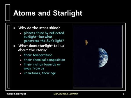 Susan CartwrightOur Evolving Universe1 Atoms and Starlight n Why do the stars shine? l l planets shine by reflected sunlight—but what generates the Sun's.