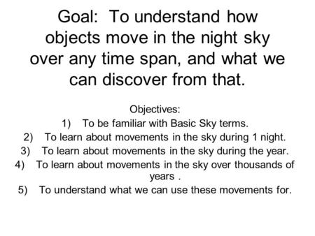 Goal: To understand how objects move in the night sky over any time span, and what we can discover from that. Objectives: 1)To be familiar with Basic Sky.