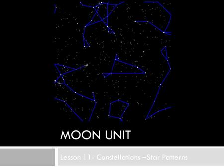 MOON UNIT Lesson 11- Constellations –Star Patterns.