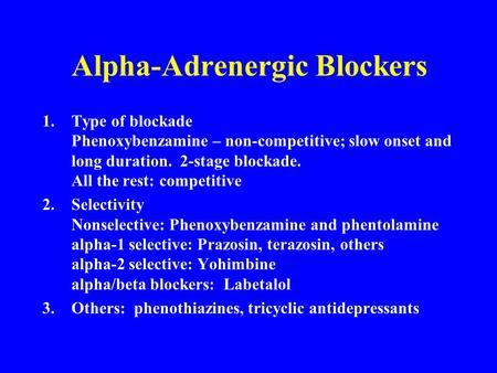 Alpha-Adrenergic Blockers 1.Type of blockade Phenoxybenzamine – non-competitive; slow onset and long duration. 2-stage blockade. All the rest: competitive.