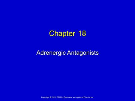 Copyright © 2013, 2010 by Saunders, an imprint of Elsevier Inc. Chapter 18 Adrenergic Antagonists.