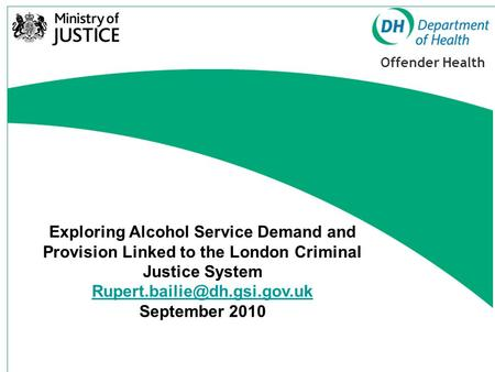 Offender Health Exploring Alcohol Service Demand and Provision Linked to the London Criminal Justice System September 2010.