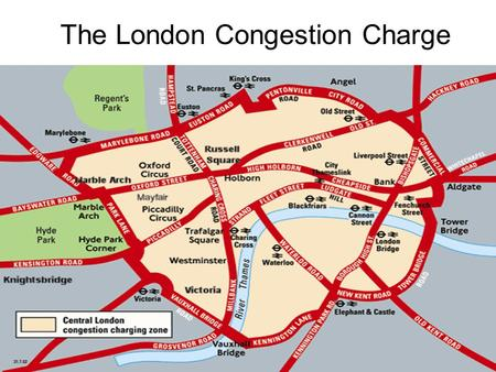 The London Congestion Charge. Facts Traffic speed in central London had fallen more that 20% since the 1960s (14.2 mph to 10mph) I n 1998 drivers in inner.
